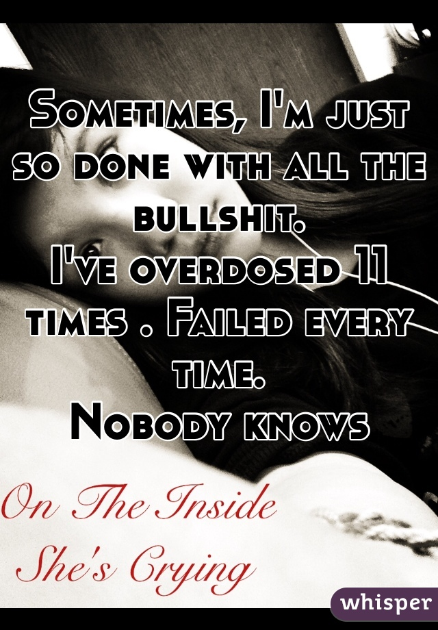 Sometimes, I'm just so done with all the bullshit.  I've overdosed 11 times . Failed every time. Nobody knows