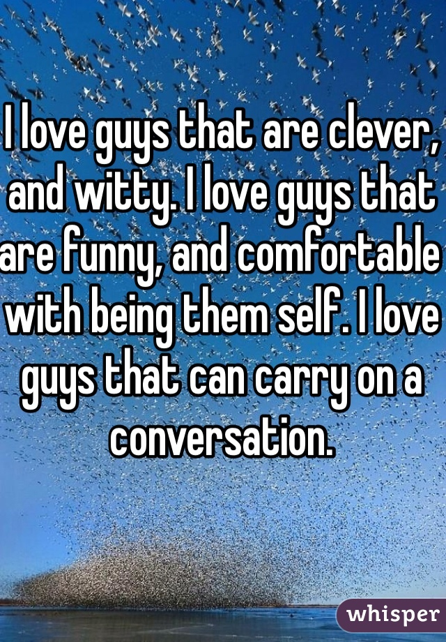 I love guys that are clever, and witty. I love guys that are funny, and comfortable with being them self. I love guys that can carry on a conversation.