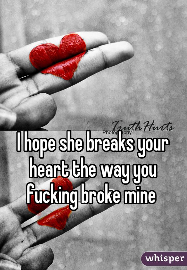 I hope she breaks your heart the way you fucking broke mine