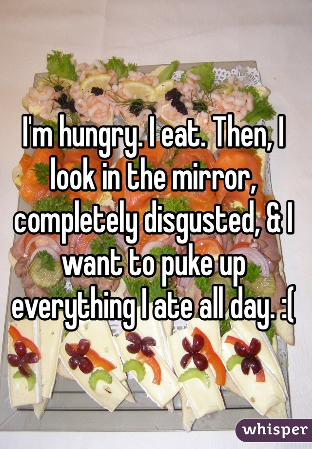 I'm hungry. I eat. Then, I look in the mirror, completely disgusted, & I want to puke up everything I ate all day. :(