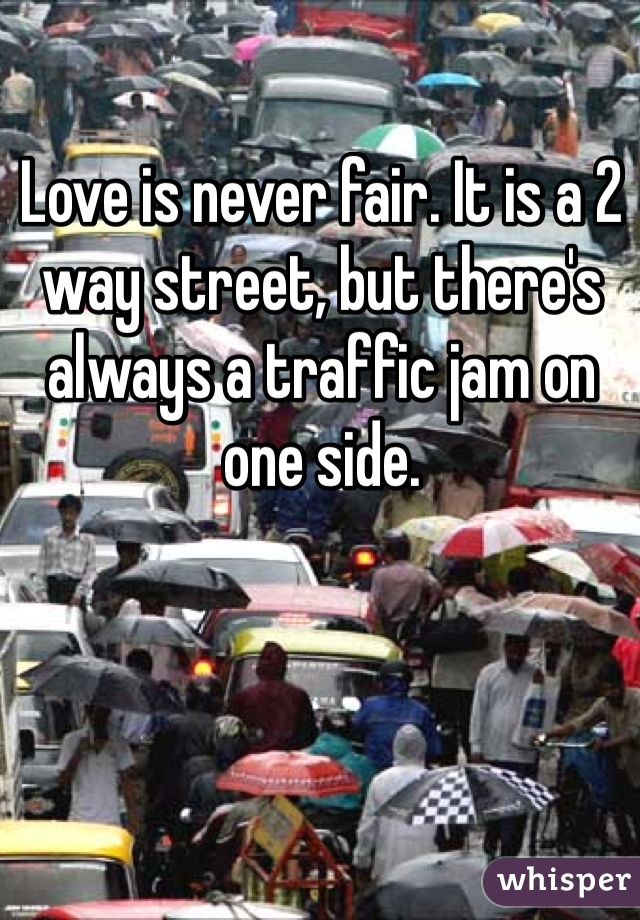 Love is never fair. It is a 2 way street, but there's always a traffic jam on one side.