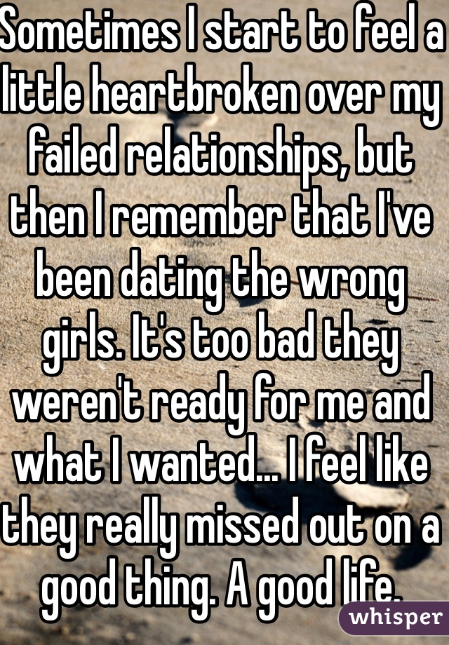 Sometimes I start to feel a little heartbroken over my failed relationships, but then I remember that I've been dating the wrong girls. It's too bad they weren't ready for me and what I wanted... I feel like they really missed out on a good thing. A good life.