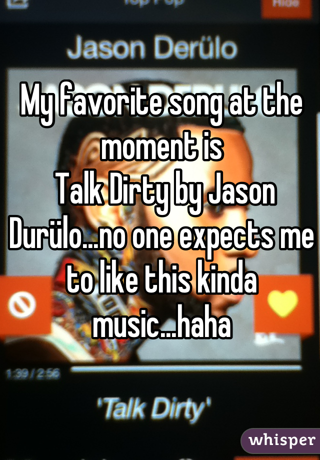 My favorite song at the moment is  Talk Dirty by Jason Durülo...no one expects me to like this kinda music...haha
