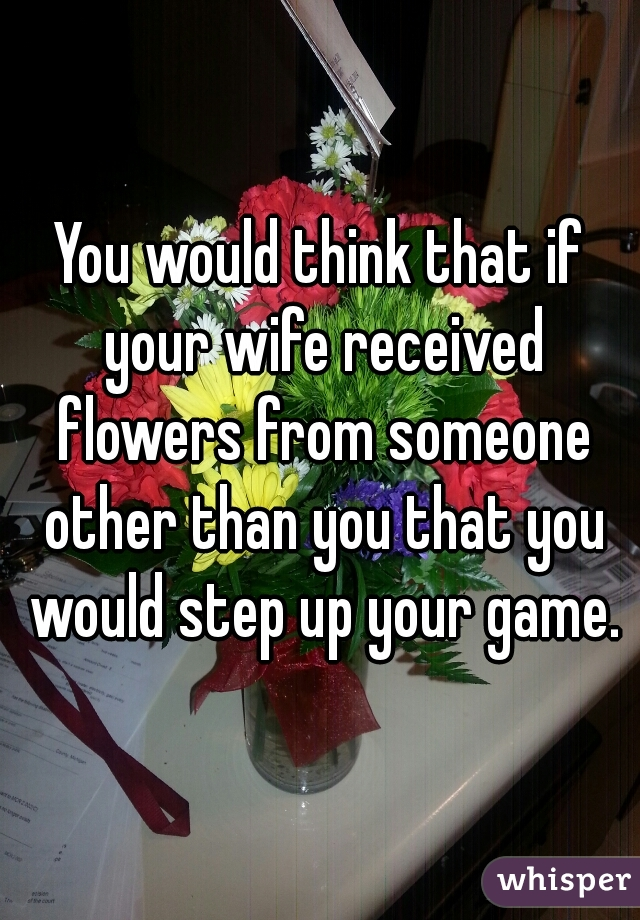 You would think that if your wife received flowers from someone other than you that you would step up your game.