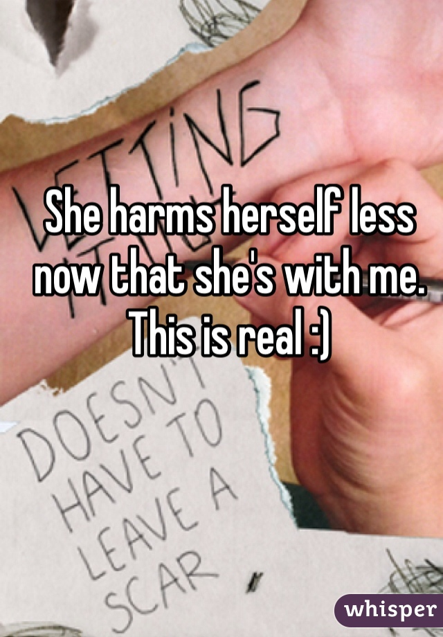 She harms herself less now that she's with me. This is real :)