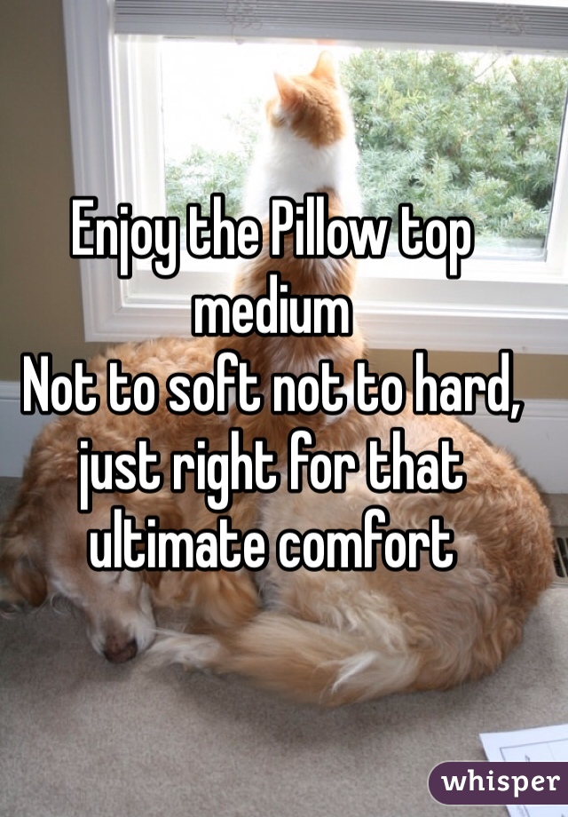 Enjoy the Pillow top medium Not to soft not to hard, just right for that ultimate comfort