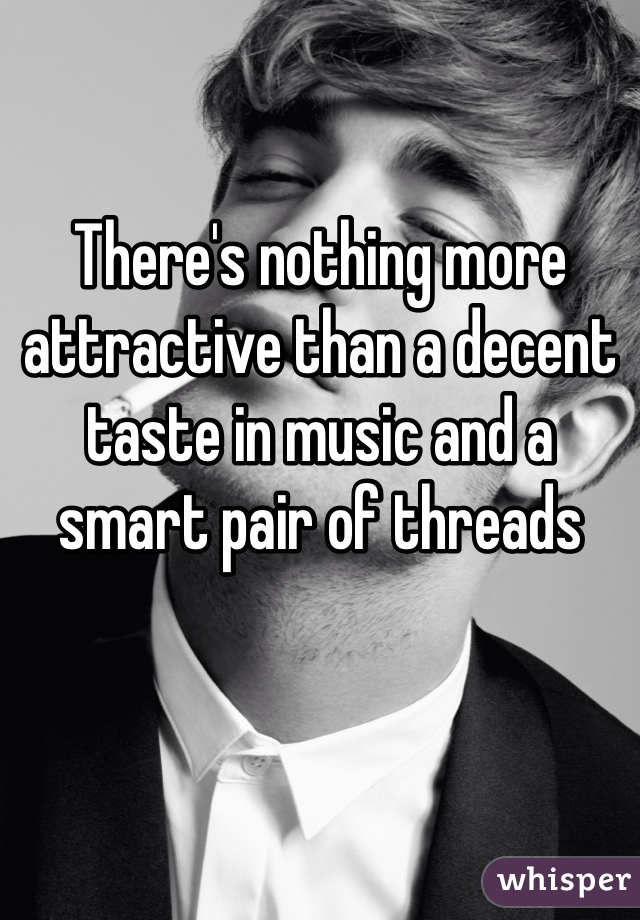 There's nothing more attractive than a decent taste in music and a smart pair of threads
