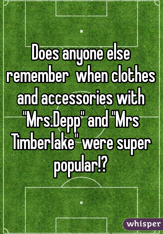 "Does anyone else remember  when clothes and accessories with  ""Mrs.Depp"" and ""Mrs Timberlake"" were super popular!?"