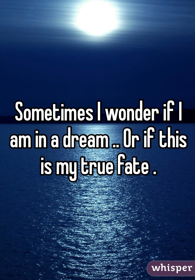 Sometimes I wonder if I am in a dream .. Or if this is my true fate .