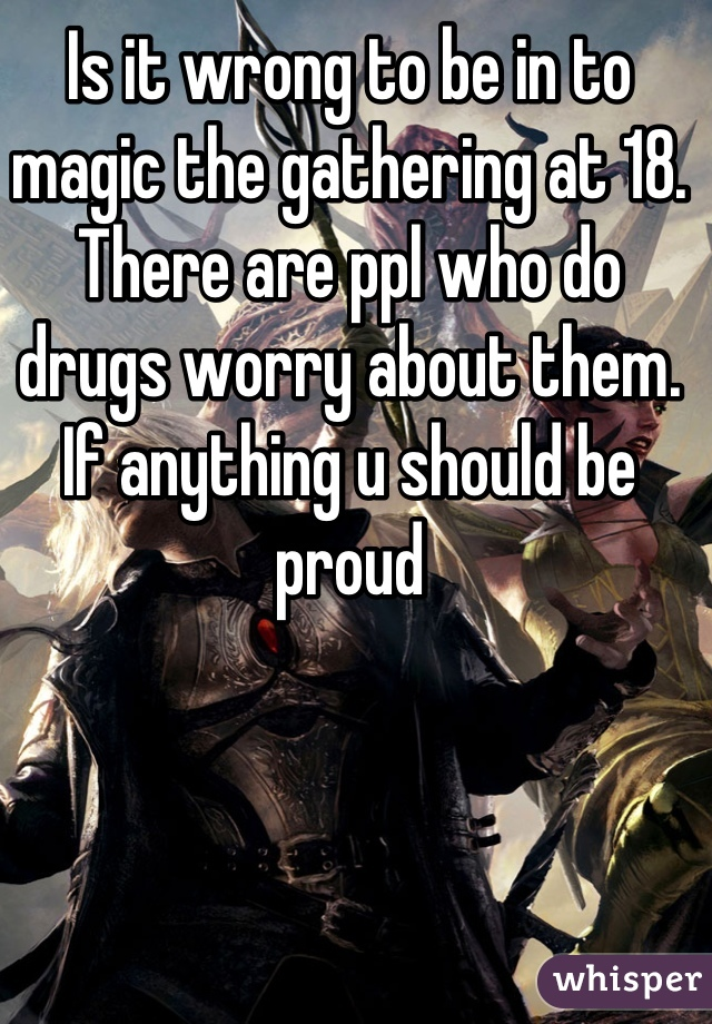 Is it wrong to be in to magic the gathering at 18. There are ppl who do drugs worry about them. If anything u should be proud