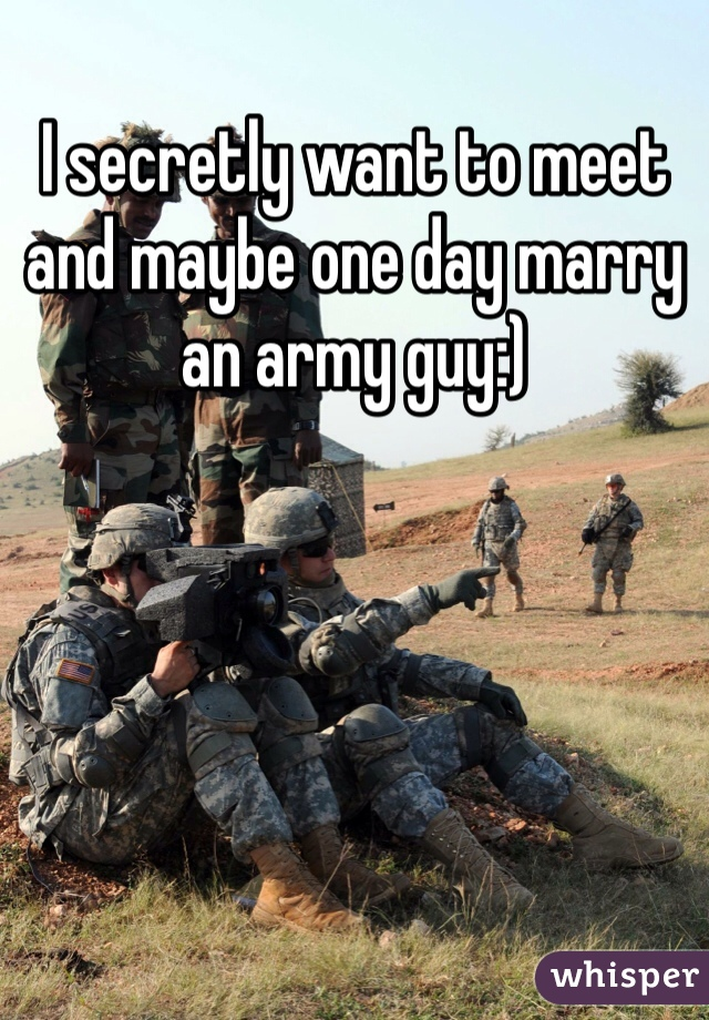 I secretly want to meet and maybe one day marry an army guy:)