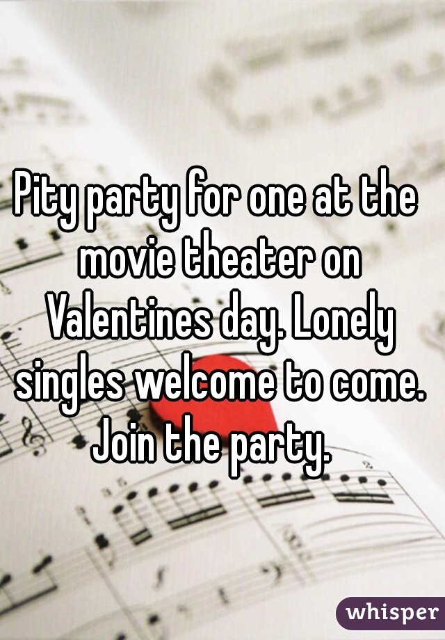 Pity party for one at the movie theater on Valentines day. Lonely singles welcome to come. Join the party.
