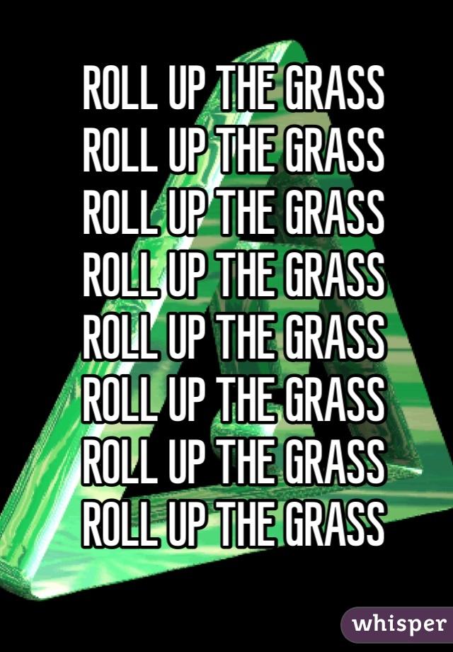 ROLL UP THE GRASS  ROLL UP THE GRASS  ROLL UP THE GRASS  ROLL UP THE GRASS  ROLL UP THE GRASS  ROLL UP THE GRASS  ROLL UP THE GRASS  ROLL UP THE GRASS