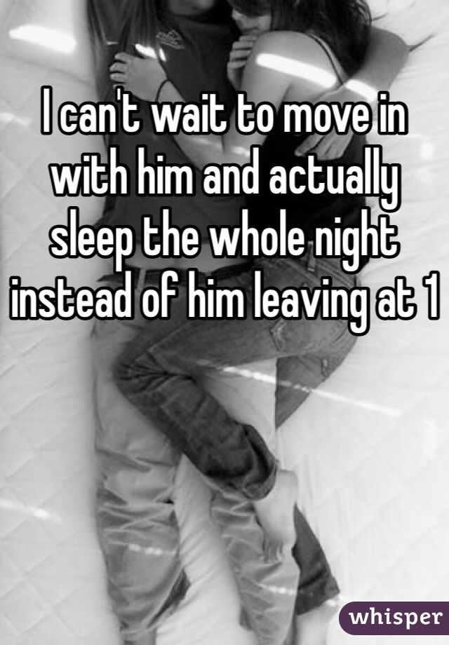 I can't wait to move in with him and actually sleep the whole night instead of him leaving at 1
