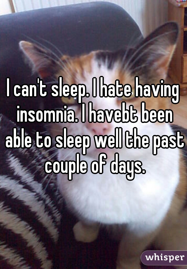 I can't sleep. I hate having insomnia. I havebt been able to sleep well the past couple of days.