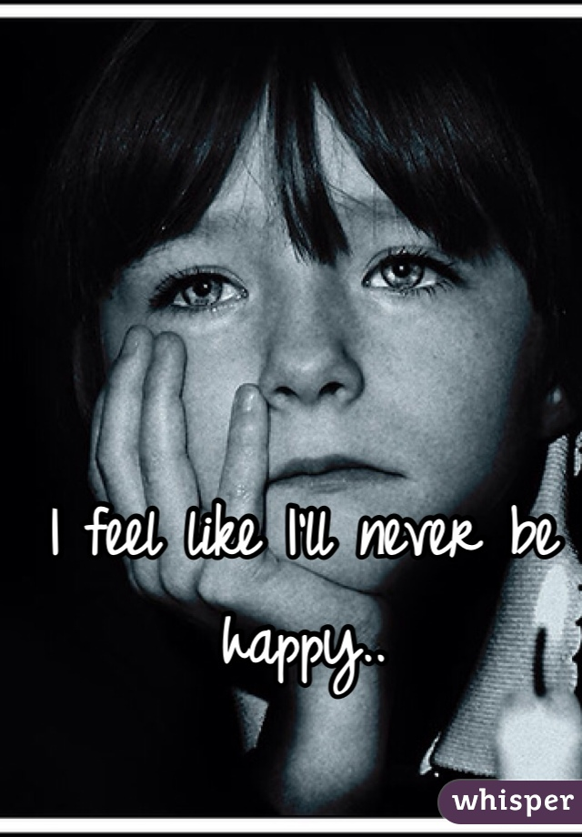 I feel like I'll never be happy..