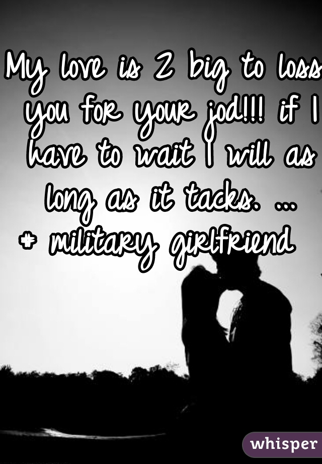 My love is 2 big to loss you for your jod!!! if I have to wait I will as long as it tacks. ... # military girlfriend