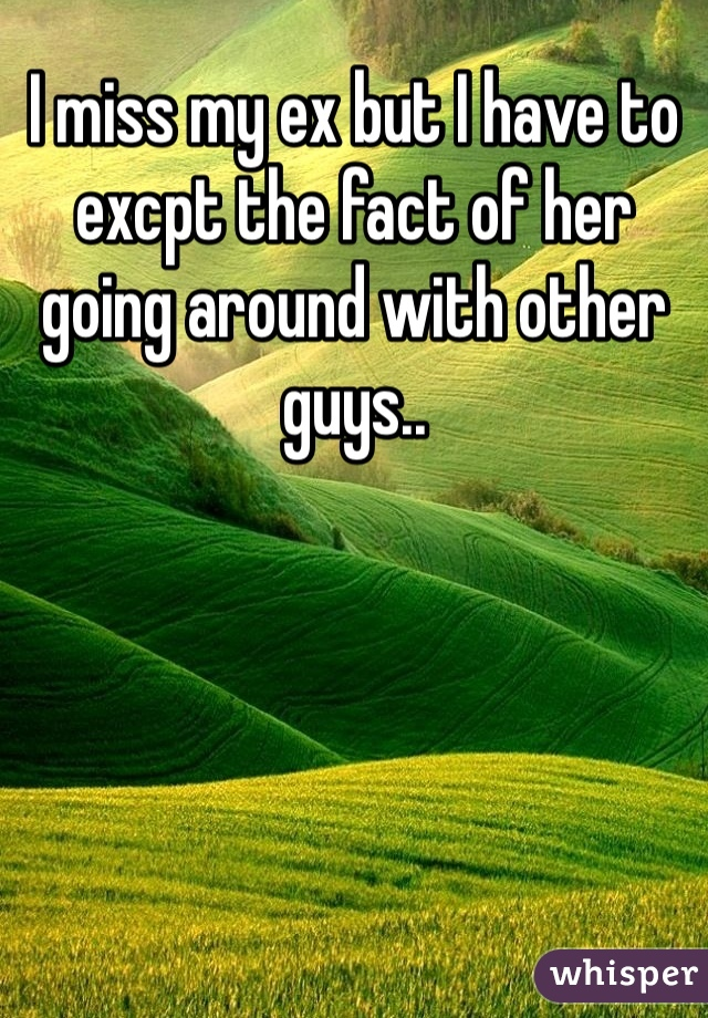 I miss my ex but I have to excpt the fact of her going around with other guys..