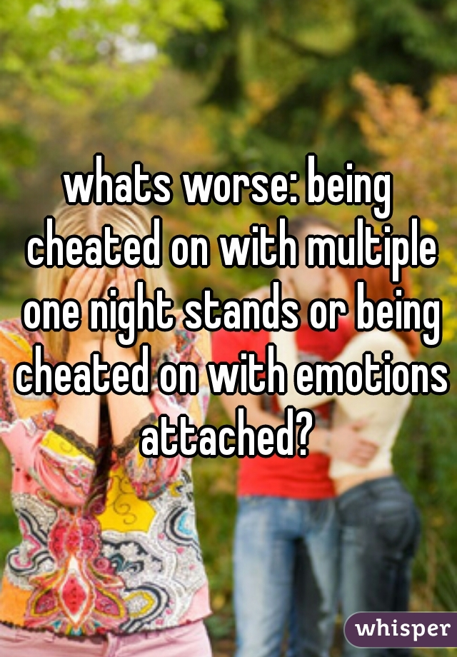 whats worse: being cheated on with multiple one night stands or being cheated on with emotions attached?