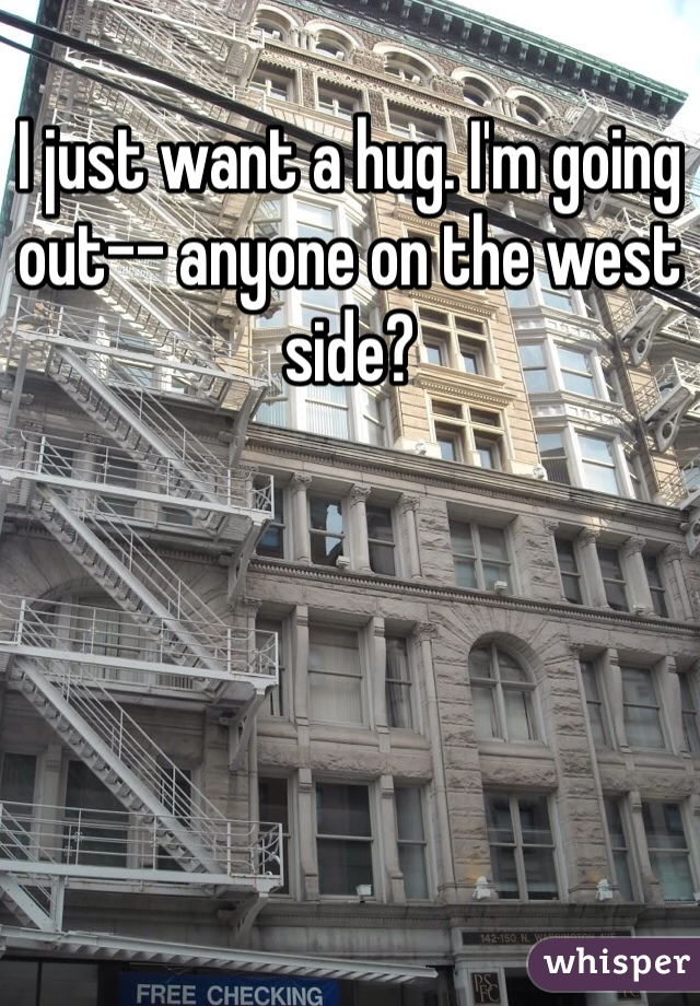 I just want a hug. I'm going out-- anyone on the west side?