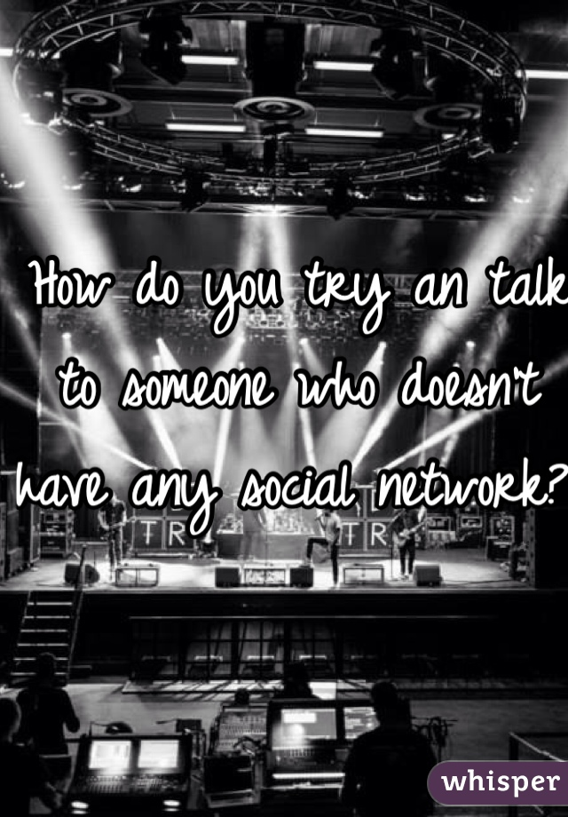 How do you try an talk to someone who doesn't have any social network?