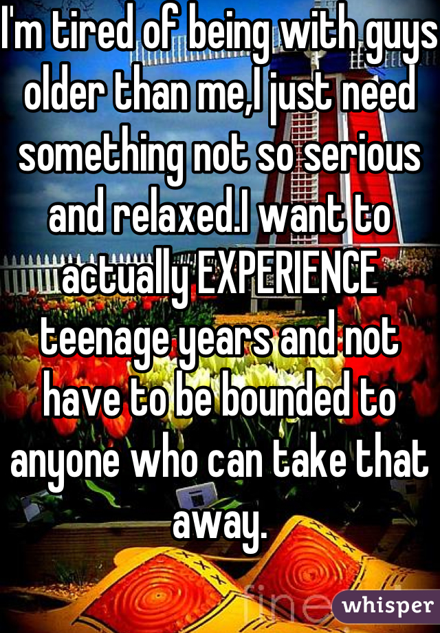 I'm tired of being with guys older than me,I just need something not so serious and relaxed.I want to actually EXPERIENCE teenage years and not have to be bounded to anyone who can take that away.