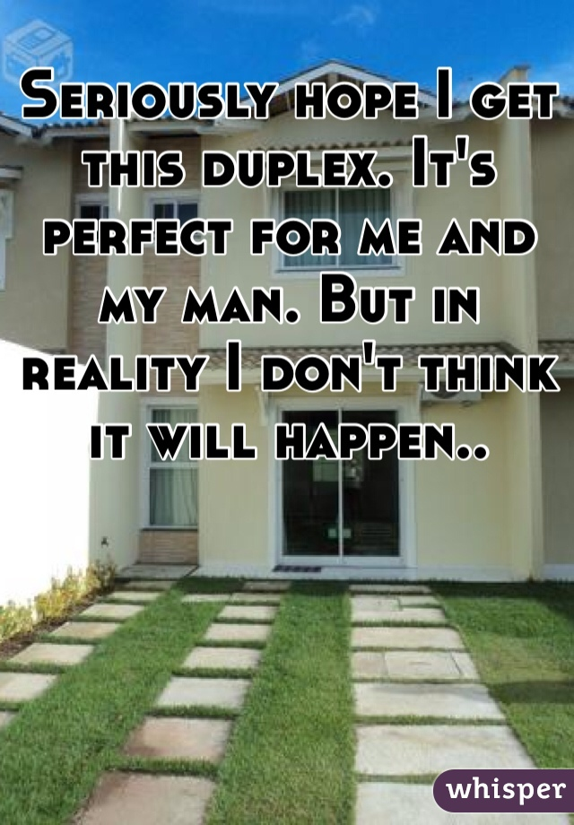 Seriously hope I get this duplex. It's perfect for me and my man. But in reality I don't think it will happen..
