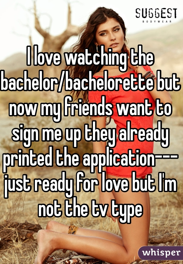 I love watching the bachelor/bachelorette but now my friends want to sign me up they already printed the application--- just ready for love but I'm not the tv type