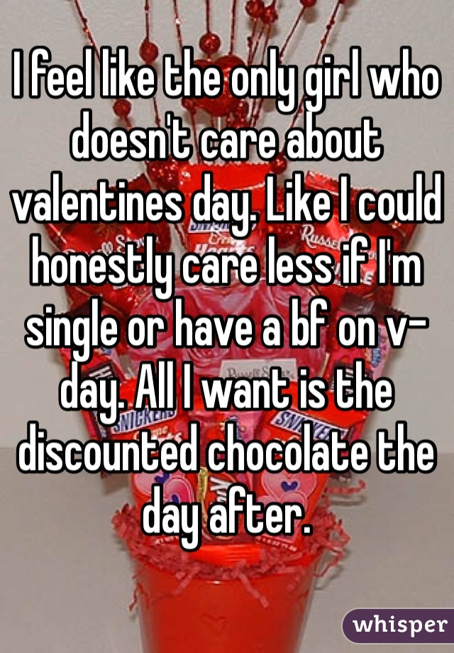 I feel like the only girl who doesn't care about valentines day. Like I could honestly care less if I'm single or have a bf on v-day. All I want is the discounted chocolate the day after.