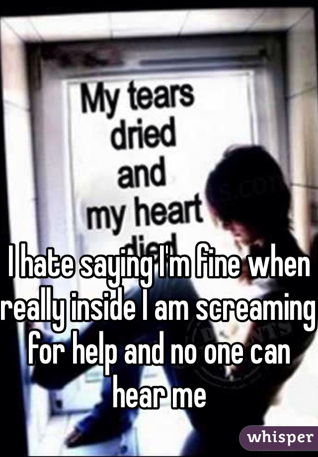I hate saying I'm fine when really inside I am screaming for help and no one can hear me
