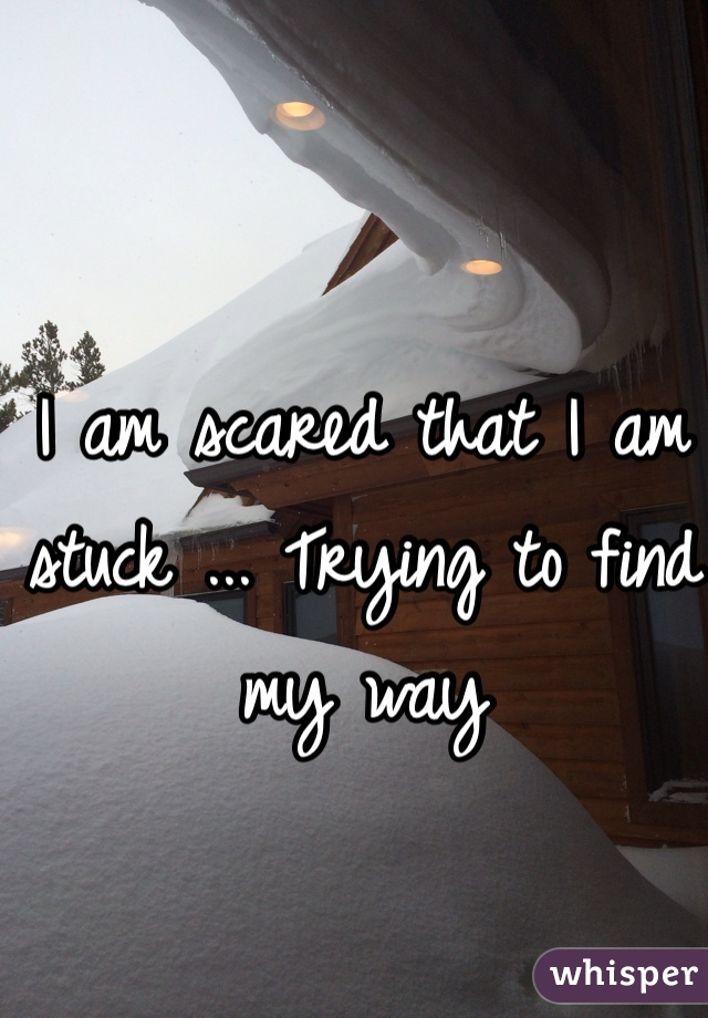I am scared that I am stuck ... Trying to find my way