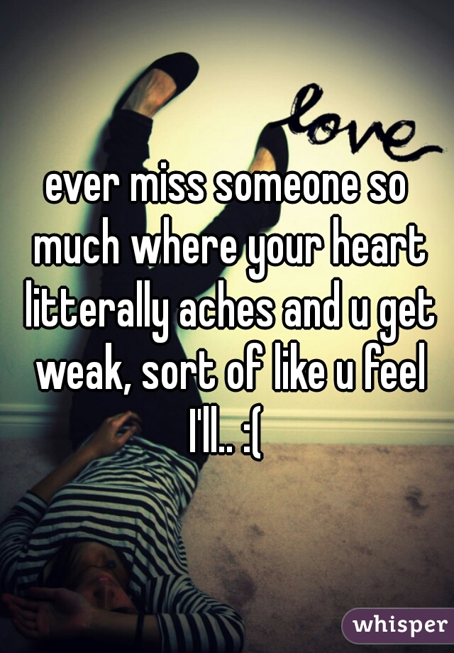 ever miss someone so much where your heart litterally aches and u get weak, sort of like u feel I'll.. :(
