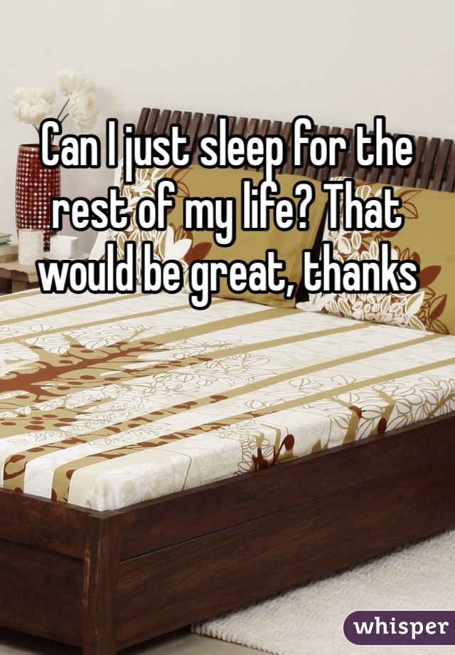 Can I just sleep for the rest of my life? That would be great, thanks