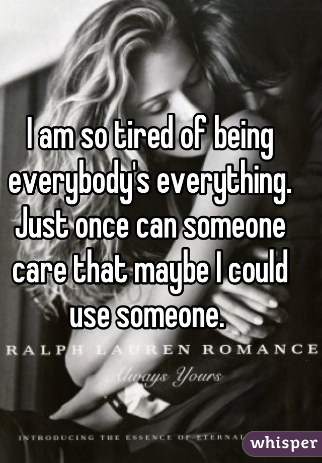 I am so tired of being everybody's everything. Just once can someone care that maybe I could use someone.