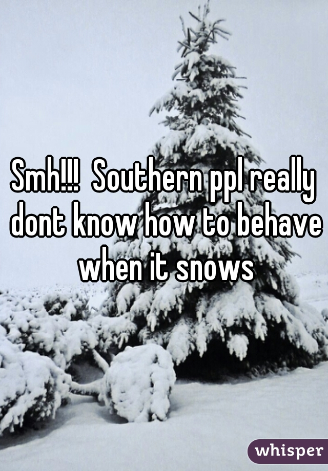 Smh!!!  Southern ppl really dont know how to behave when it snows