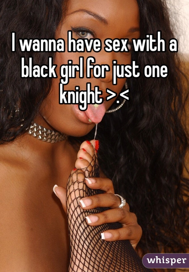 I wanna have sex with a black girl for just one knight >.<