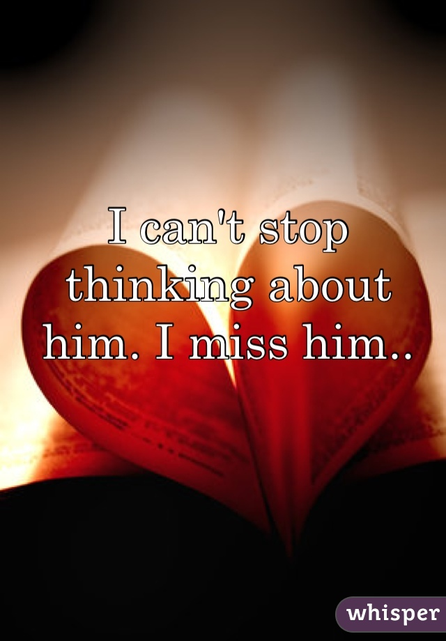 I can't stop thinking about him. I miss him..