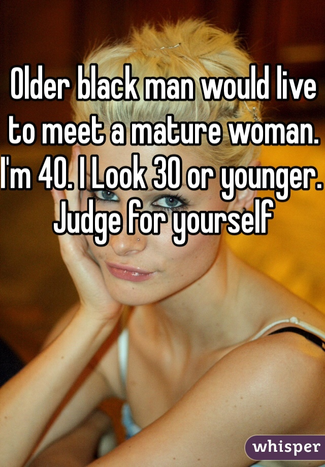 Older black man would live to meet a mature woman. I'm 40. I Look 30 or younger. Judge for yourself
