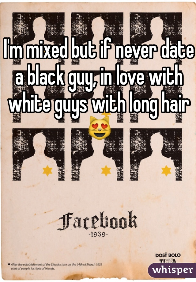I'm mixed but if never date a black guy, in love with white guys with long hair 😻