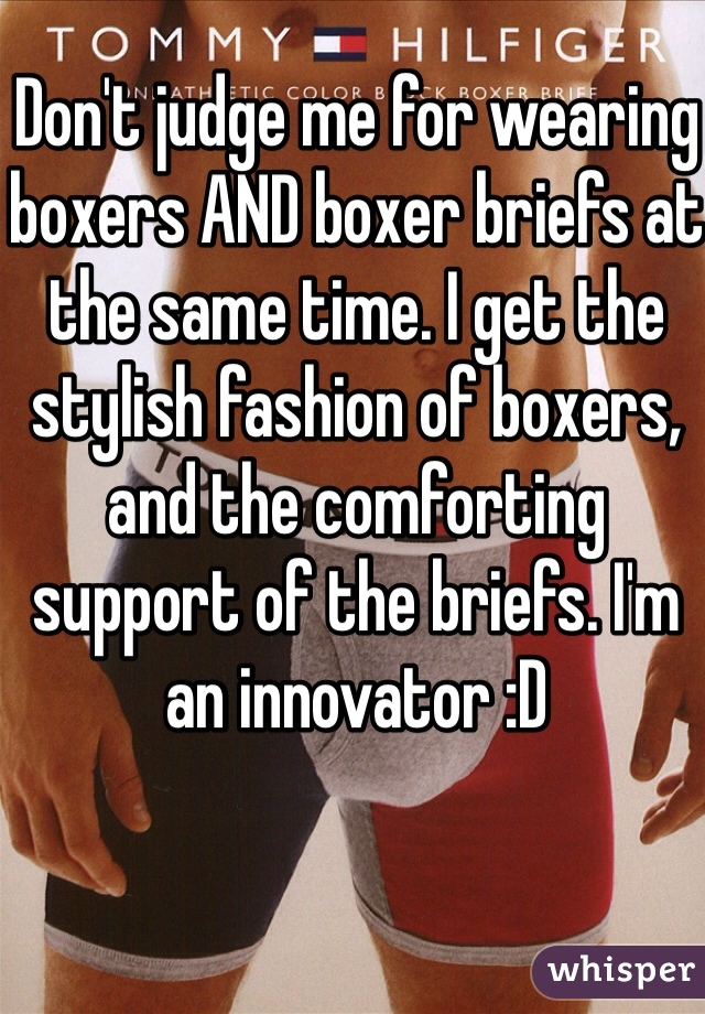 Don't judge me for wearing boxers AND boxer briefs at the same time. I get the stylish fashion of boxers, and the comforting support of the briefs. I'm an innovator :D