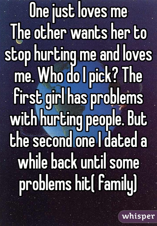One just loves me The other wants her to stop hurting me and loves me. Who do I pick? The first girl has problems with hurting people. But the second one I dated a while back until some problems hit( family)