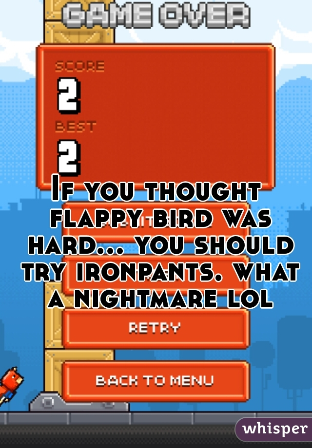 If you thought flappy bird was hard... you should try ironpants. what a nightmare lol