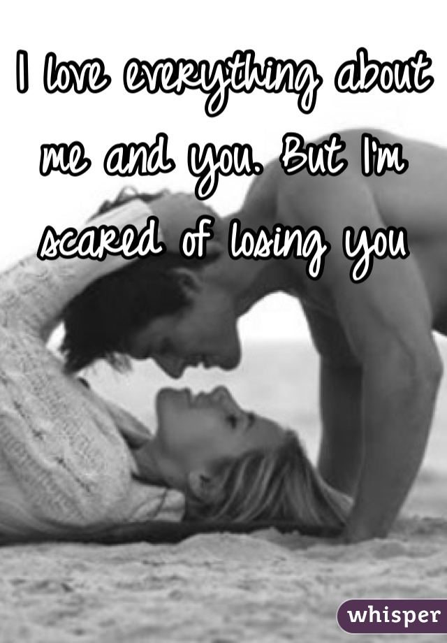 I love everything about me and you. But I'm scared of losing you