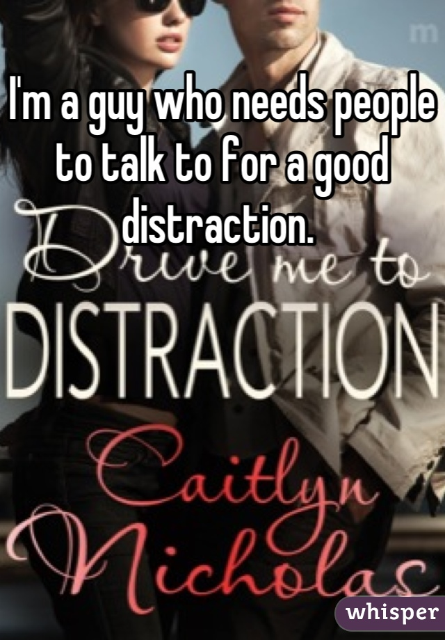 I'm a guy who needs people to talk to for a good distraction.
