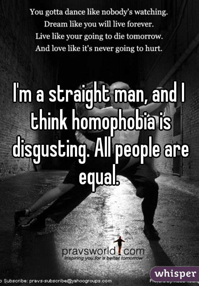 I'm a straight man, and I think homophobia is disgusting. All people are equal.
