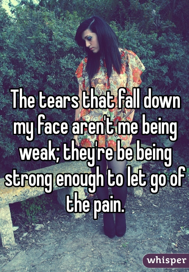 The tears that fall down my face aren't me being weak; they're be being strong enough to let go of the pain.