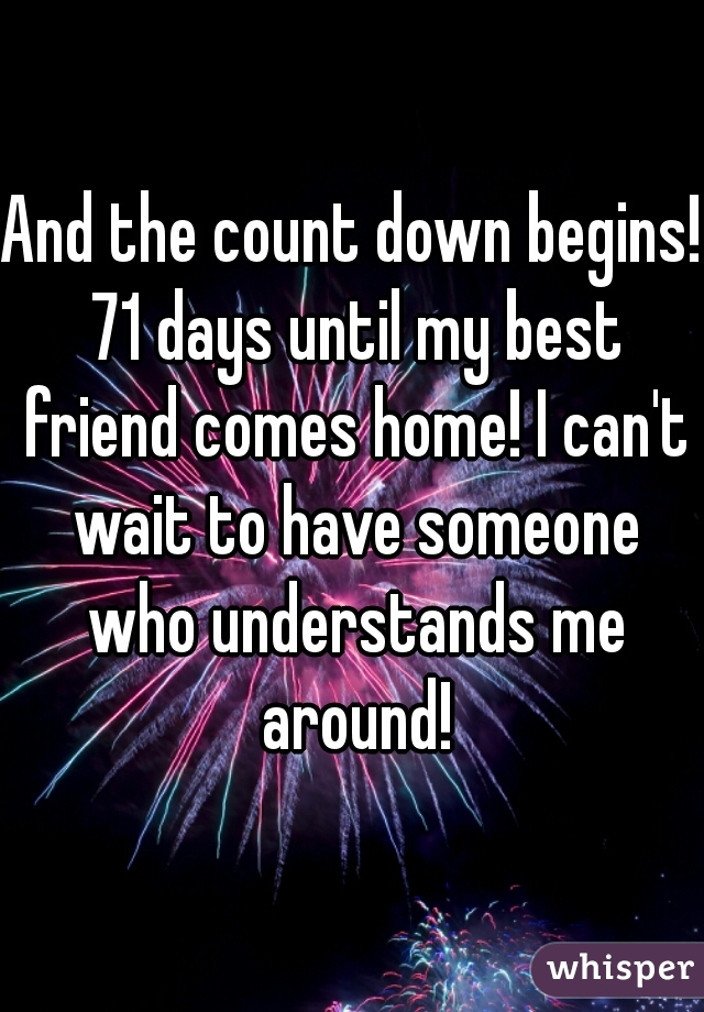 And the count down begins! 71 days until my best friend comes home! I can't wait to have someone who understands me around!