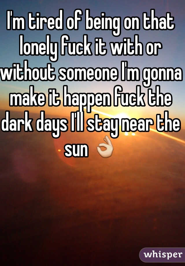 I'm tired of being on that lonely fuck it with or without someone I'm gonna make it happen fuck the dark days I'll stay near the sun 👌