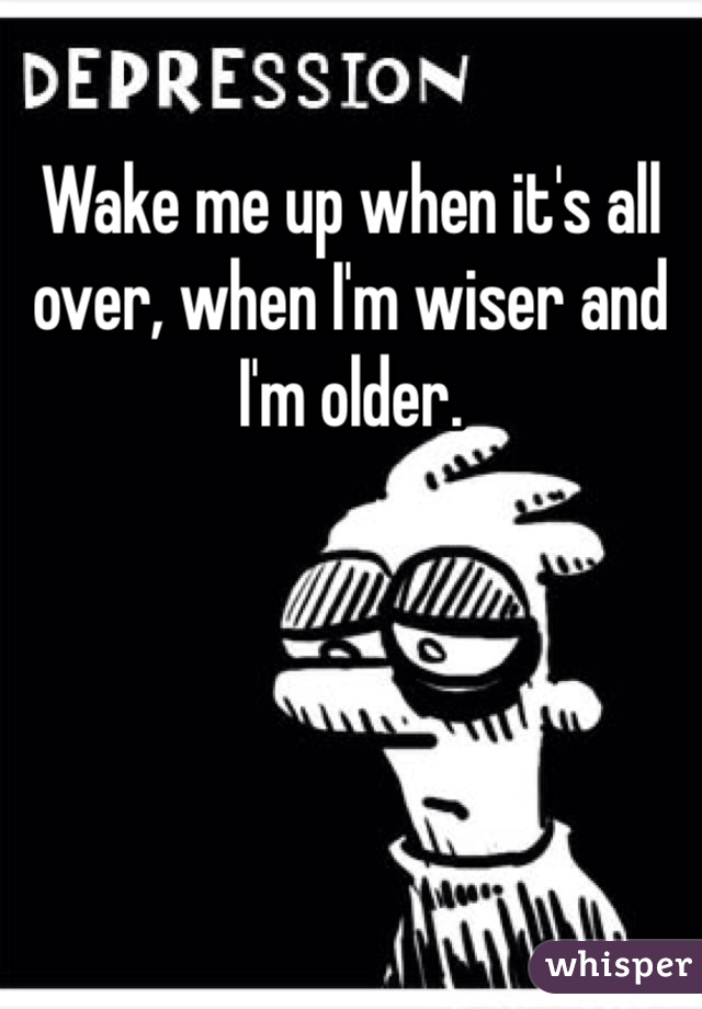 Wake me up when it's all over, when I'm wiser and I'm older.