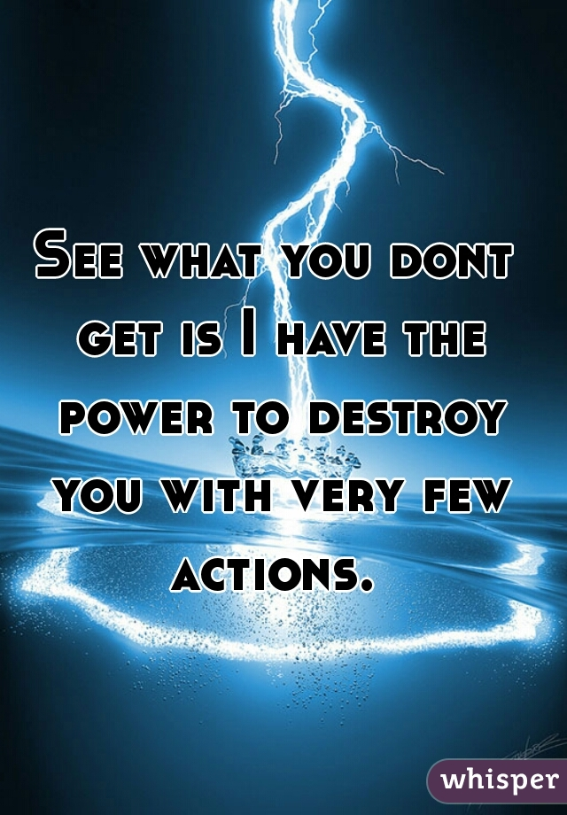 See what you dont get is I have the power to destroy you with very few actions.